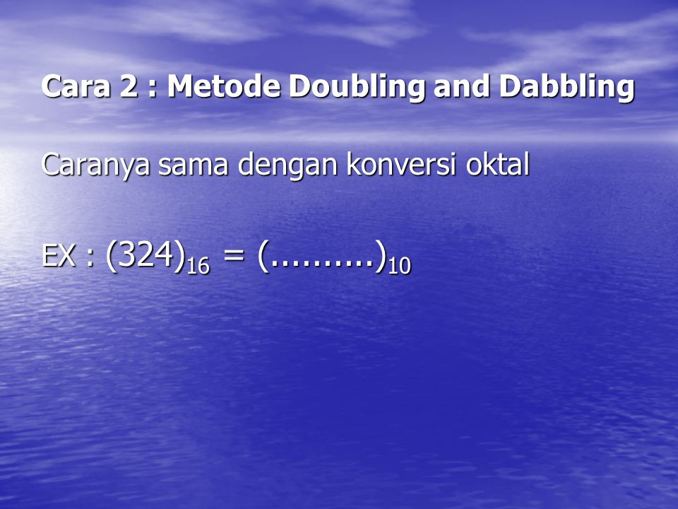 Cara 2 : Metode Doubling and Dabbling Caranya sama dengan konversi oktal EX : (324) 16 = (..........) 10