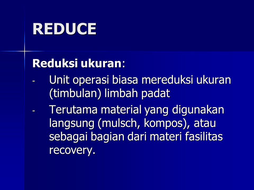 REDUCE Reduksi ukuran: - Unit operasi biasa mereduksi ukuran (timbulan) limbah padat - Terutama material yang digunakan langsung (mulsch, kompos), ata