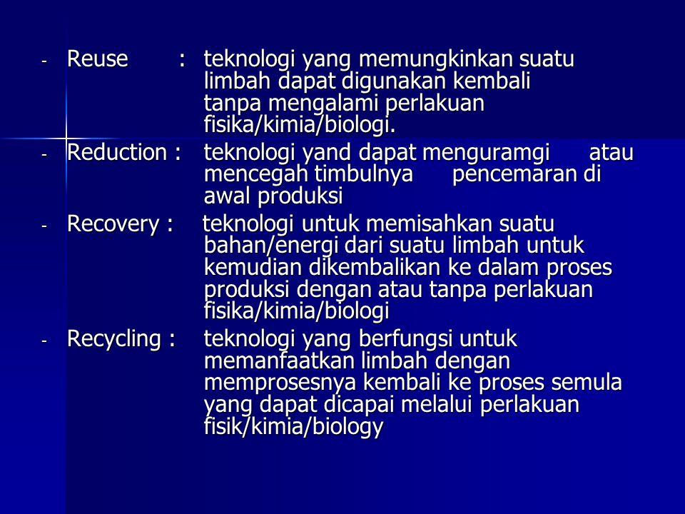 - Reuse : teknologi yang memungkinkan suatu limbah dapat digunakan kembali tanpa mengalami perlakuan fisika/kimia/biologi. - Reduction : teknologi yan
