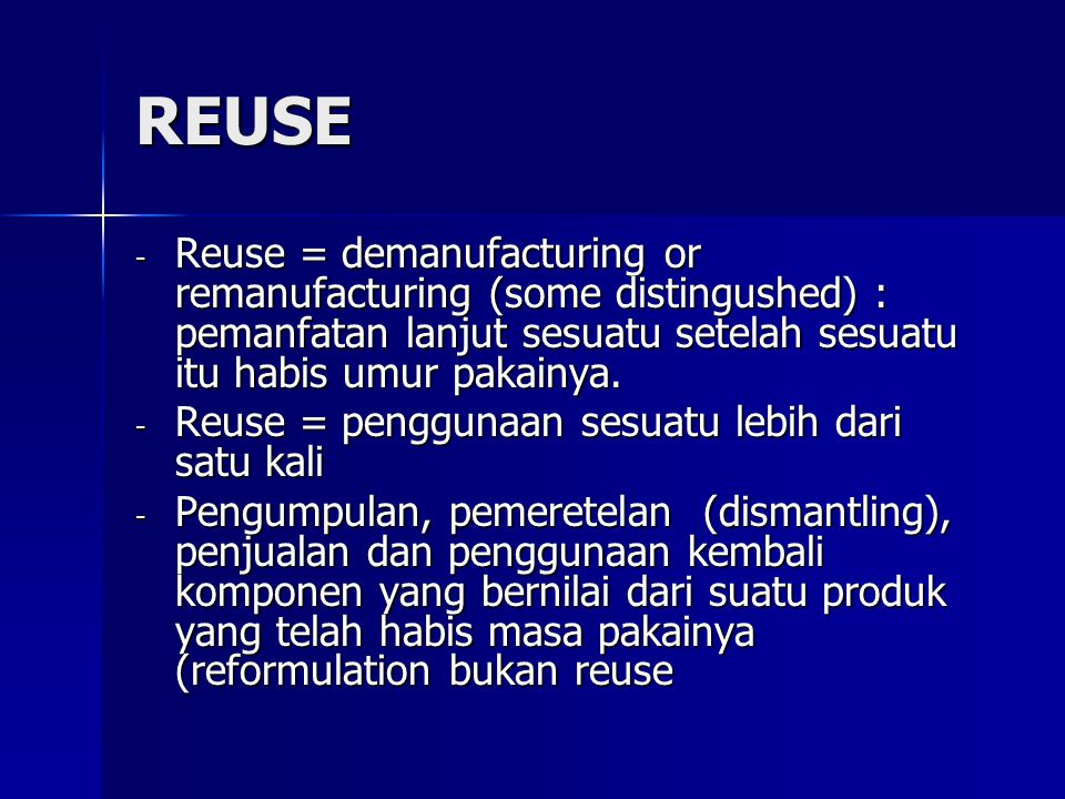 REUSE - Reuse = demanufacturing or remanufacturing (some distingushed) : pemanfatan lanjut sesuatu setelah sesuatu itu habis umur pakainya. - Reuse =