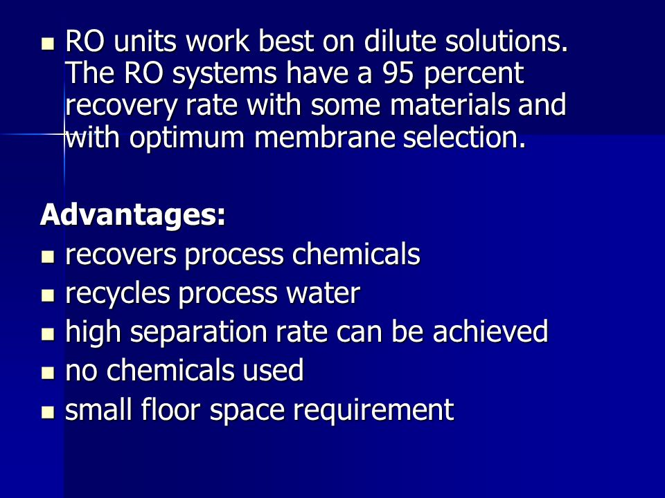 RO units work best on dilute solutions. The RO systems have a 95 percent recovery rate with some materials and with optimum membrane selection. RO uni
