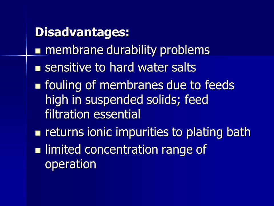 Disadvantages: membrane durability problems membrane durability problems sensitive to hard water salts sensitive to hard water salts fouling of membra