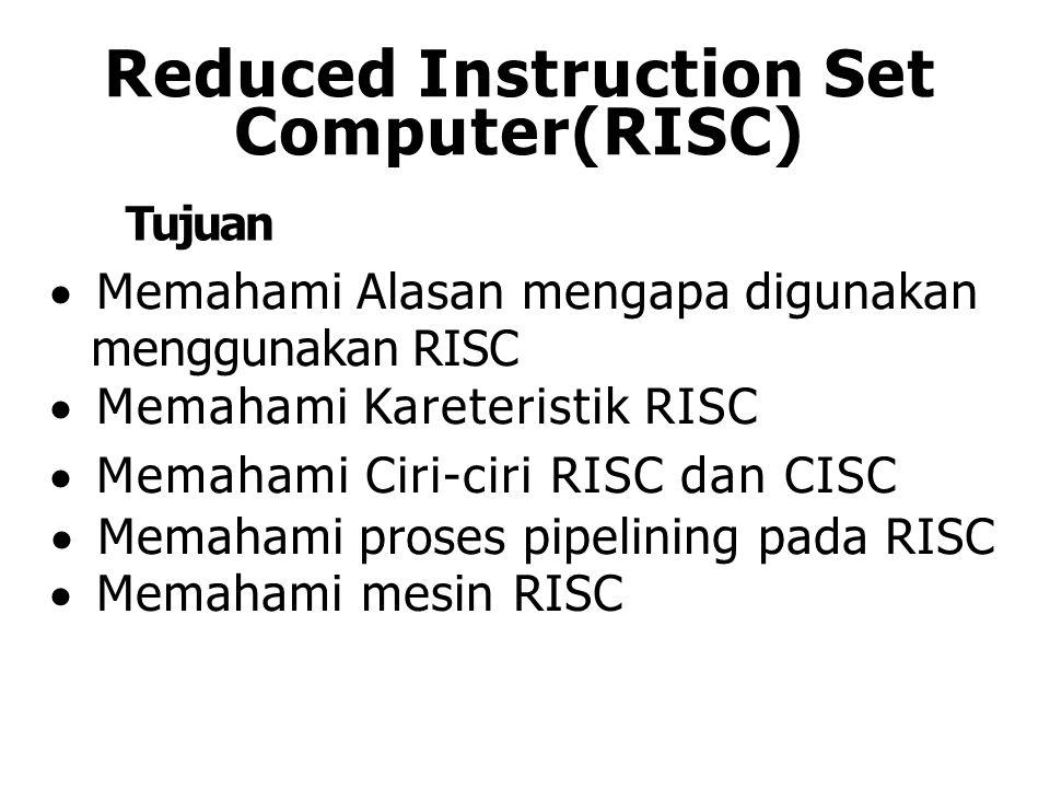 Reduced Instruction Set Computer(RISC) Tujuan  Memahami Alasan mengapa digunakan menggunakan RISC  Memahami Kareteristik RISC  Memahami Ciri-ciri R