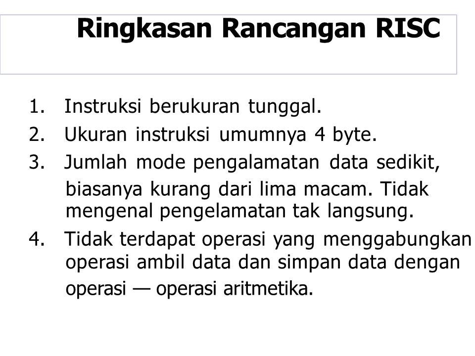 Ringkasan Rancangan RISC 1.Instruksi berukuran tunggal. 2.Ukuran instruksi umumnya 4 byte. 3.Jumlah mode pengalamatan data sedikit, biasanya kurang da