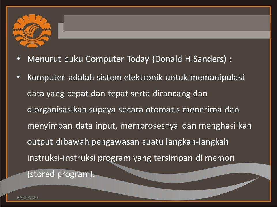 Menurut buku Computer Today (Donald H.Sanders) : Komputer adalah sistem elektronik untuk memanipulasi data yang cepat dan tepat serta dirancang dan di