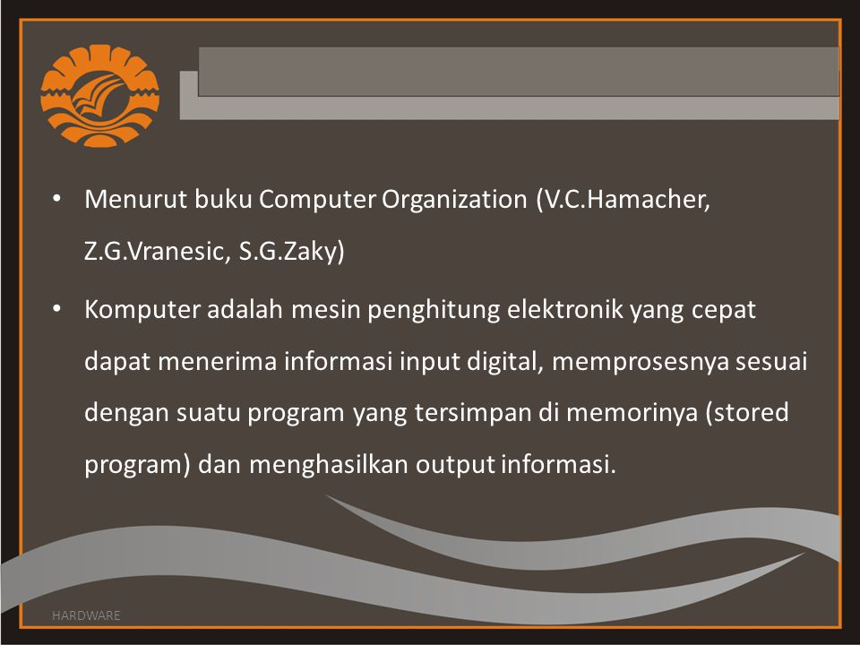 Menurut buku Computer Organization (V.C.Hamacher, Z.G.Vranesic, S.G.Zaky) Komputer adalah mesin penghitung elektronik yang cepat dapat menerima inform