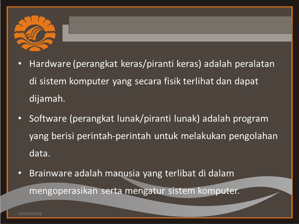 Hardware (perangkat keras/piranti keras) adalah peralatan di sistem komputer yang secara fisik terlihat dan dapat dijamah. Software (perangkat lunak/p