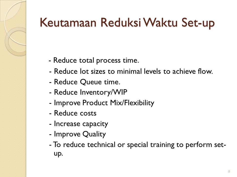 Keutamaan Reduksi Waktu Set-up - Reduce total process time. - Reduce lot sizes to minimal levels to achieve flow. - Reduce Queue time. - Reduce Invent