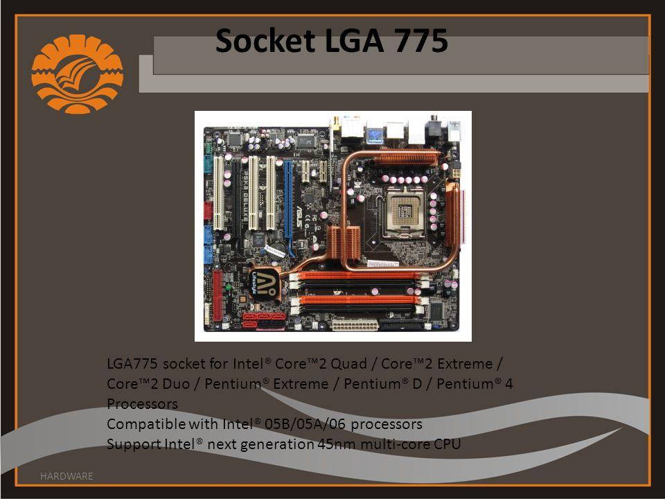 Socket LGA 775 HARDWARE LGA775 socket for Intel® Core™2 Quad / Core™2 Extreme / Core™2 Duo / Pentium® Extreme / Pentium® D / Pentium® 4 Processors Compatible with Intel® 05B/05A/06 processors Support Intel® next generation 45nm multi-core CPU
