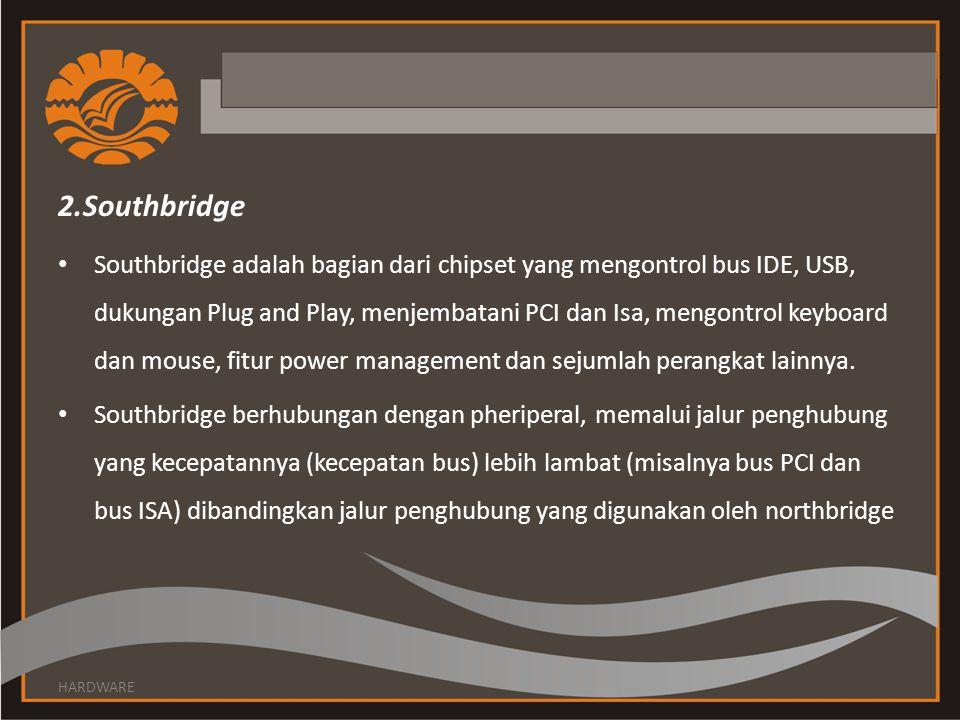 2.Southbridge Southbridge adalah bagian dari chipset yang mengontrol bus IDE, USB, dukungan Plug and Play, menjembatani PCI dan Isa, mengontrol keyboard dan mouse, fitur power management dan sejumlah perangkat lainnya.