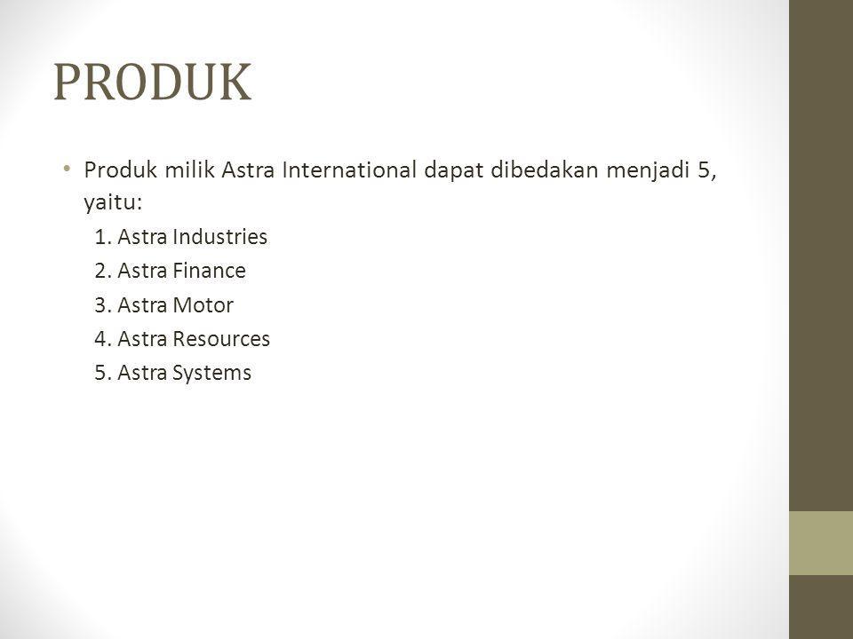 PRODUK Produk milik Astra International dapat dibedakan menjadi 5, yaitu: 1. Astra Industries 2. Astra Finance 3. Astra Motor 4. Astra Resources 5. As