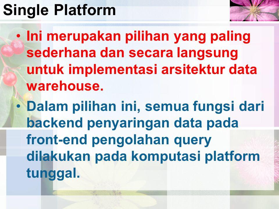 Single Platform Ini merupakan pilihan yang paling sederhana dan secara langsung untuk implementasi arsitektur data warehouse. Dalam pilihan ini, semua