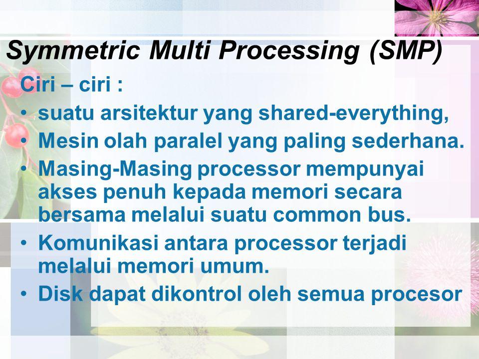 Symmetric Multi Processing (SMP) Ciri – ciri : suatu arsitektur yang shared-everything, Mesin olah paralel yang paling sederhana. Masing-Masing proces