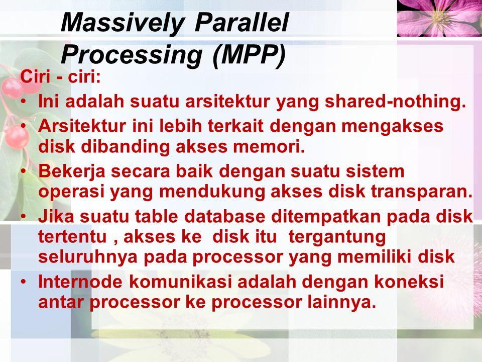 Massively Parallel Processing (MPP) Ciri - ciri: Ini adalah suatu arsitektur yang shared-nothing. Arsitektur ini lebih terkait dengan mengakses disk d