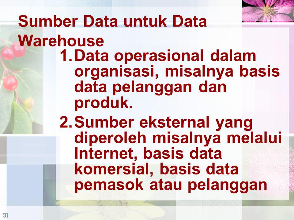 37 Sumber Data untuk Data Warehouse 1.Data operasional dalam organisasi, misalnya basis data pelanggan dan produk. 2.Sumber eksternal yang diperoleh m