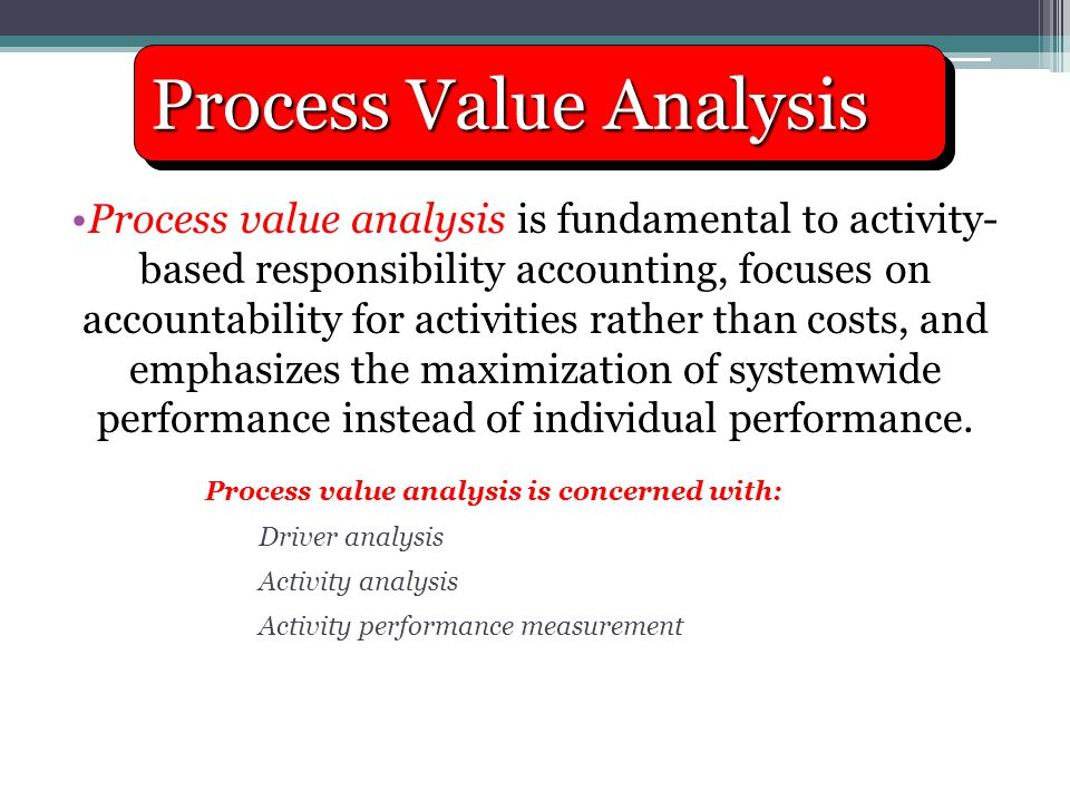 Process value analysis is fundamental to activity- based responsibility accounting, focuses on accountability for activities rather than costs, and em