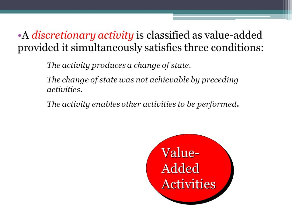 A discretionary activity is classified as value-added provided it simultaneously satisfies three conditions: Value- Added Activities The activity prod