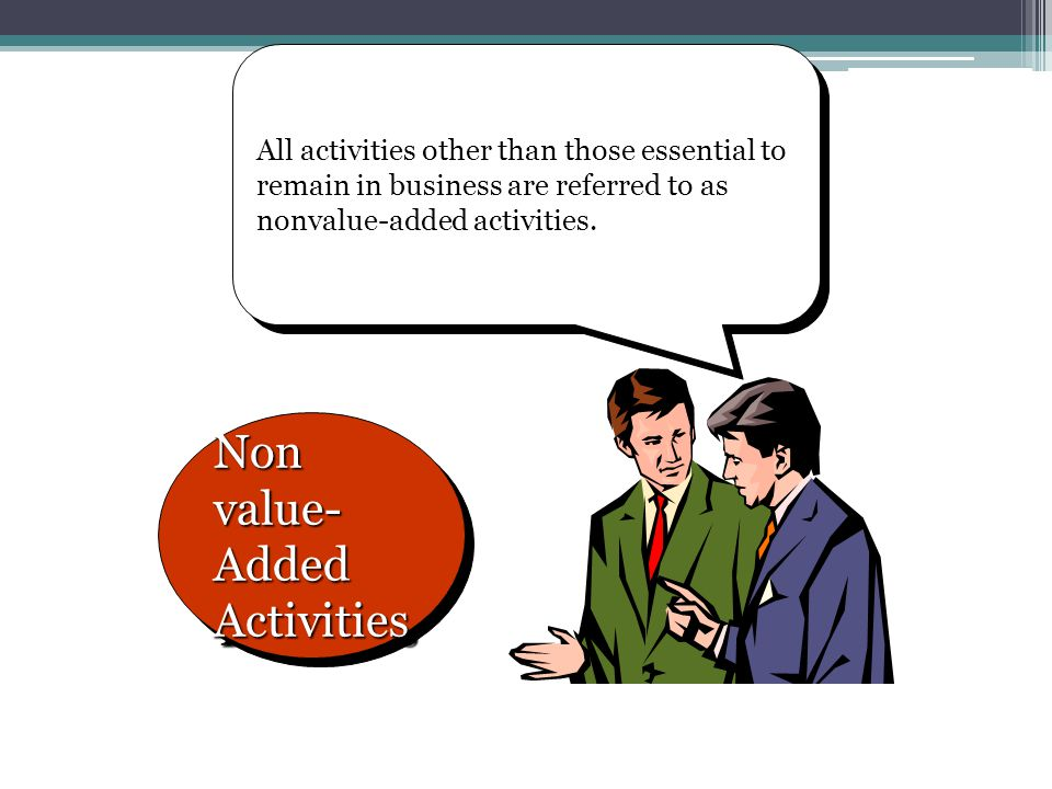 All activities other than those essential to remain in business are referred to as nonvalue-added activities. Non value- Added Activities