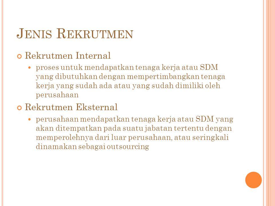 J ENIS R EKRUTMEN Rekrutmen Internal proses untuk mendapatkan tenaga kerja atau SDM yang dibutuhkan dengan mempertimbangkan tenaga kerja yang sudah ada atau yang sudah dimiliki oleh perusahaan Rekrutmen Eksternal perusahaan mendapatkan tenaga kerja atau SDM yang akan ditempatkan pada suatu jabatan tertentu dengan memperolehnya dari luar perusahaan, atau seringkali dinamakan sebagai outsourcing