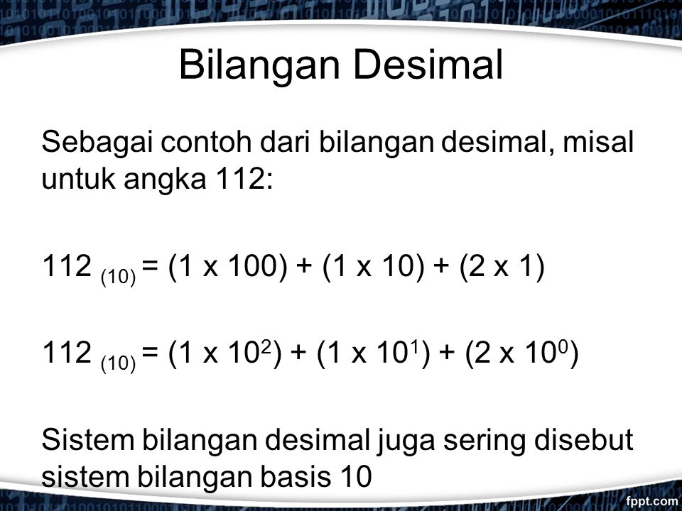 Bilangan Desimal Sebagai contoh dari bilangan desimal, misal untuk angka 112: 112 (10) = (1 x 100) + (1 x 10) + (2 x 1) 112 (10) = (1 x 10 2 ) + (1 x 10 1 ) + (2 x 10 0 ) Sistem bilangan desimal juga sering disebut sistem bilangan basis 10