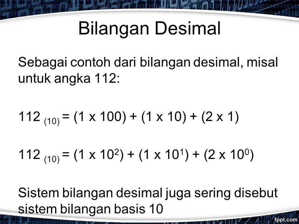 Bilangan Desimal Sebagai contoh dari bilangan desimal, misal untuk angka 112: 112 (10) = (1 x 100) + (1 x 10) + (2 x 1) 112 (10) = (1 x 10 2 ) + (1 x