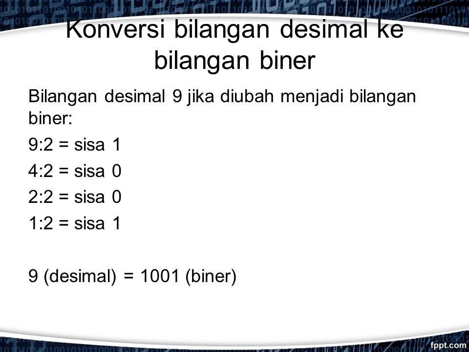 Konversi bilangan desimal ke bilangan biner Bilangan desimal 9 jika diubah menjadi bilangan biner: 9:2 = sisa 1 4:2 = sisa 0 2:2 = sisa 0 1:2 = sisa 1