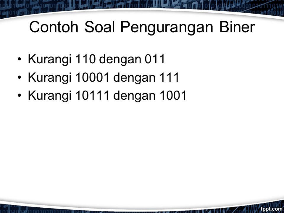 Contoh Soal Pengurangan Biner Kurangi 110 dengan 011 Kurangi 10001 dengan 111 Kurangi 10111 dengan 1001