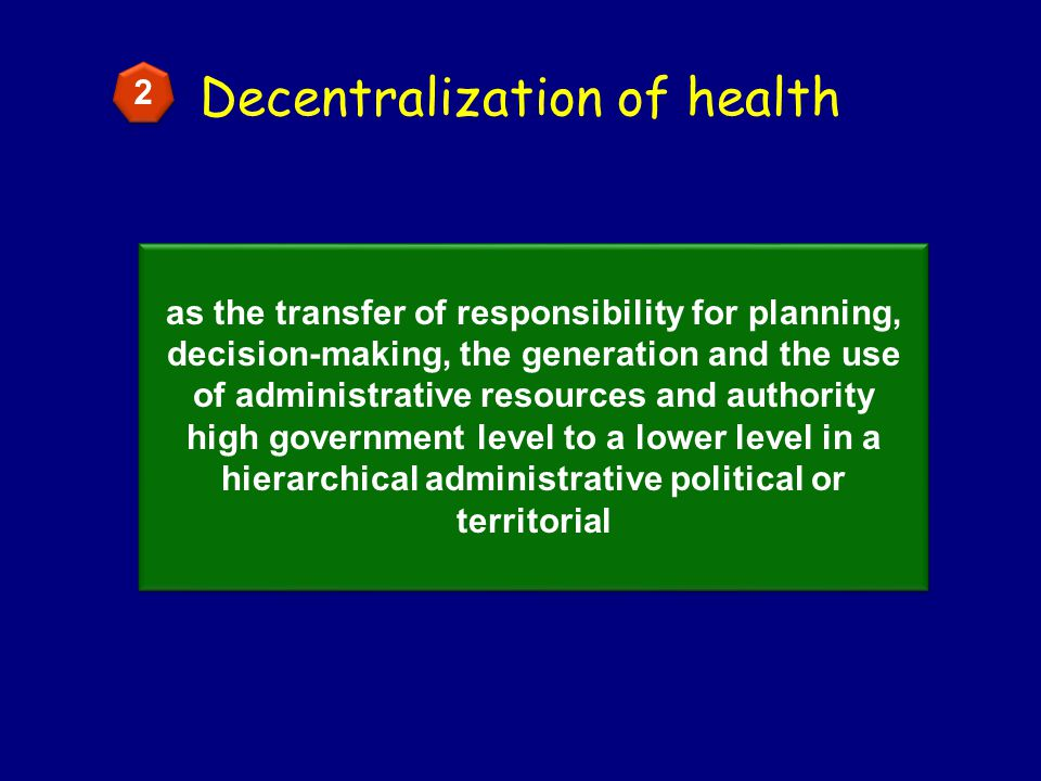 Decentralization of health as the transfer of responsibility for planning, decision-making, the generation and the use of administrative resources and