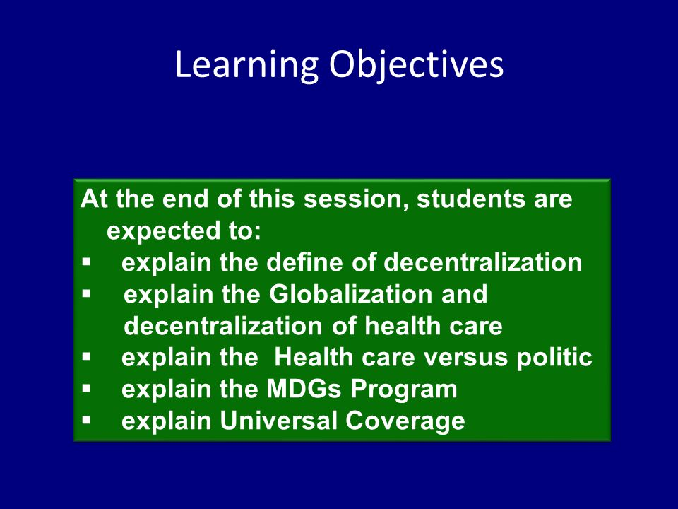Learning Objectives At the end of this session, students are expected to:  explain the define of decentralization  explain the Globalization and decentralization of health care  explain the Health care versus politic  explain the MDGs Program  explain Universal Coverage At the end of this session, students are expected to:  explain the define of decentralization  explain the Globalization and decentralization of health care  explain the Health care versus politic  explain the MDGs Program  explain Universal Coverage