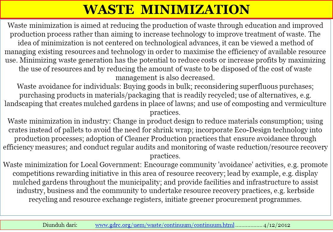 WASTE MINIMIZATION Diunduh dari: www.gdrc.org/uem/waste/continuum/continuum.html ……………… 4/12/2012www.gdrc.org/uem/waste/continuum/continuum.html Waste minimization is aimed at reducing the production of waste through education and improved production process rather than aiming to increase technology to improve treatment of waste.