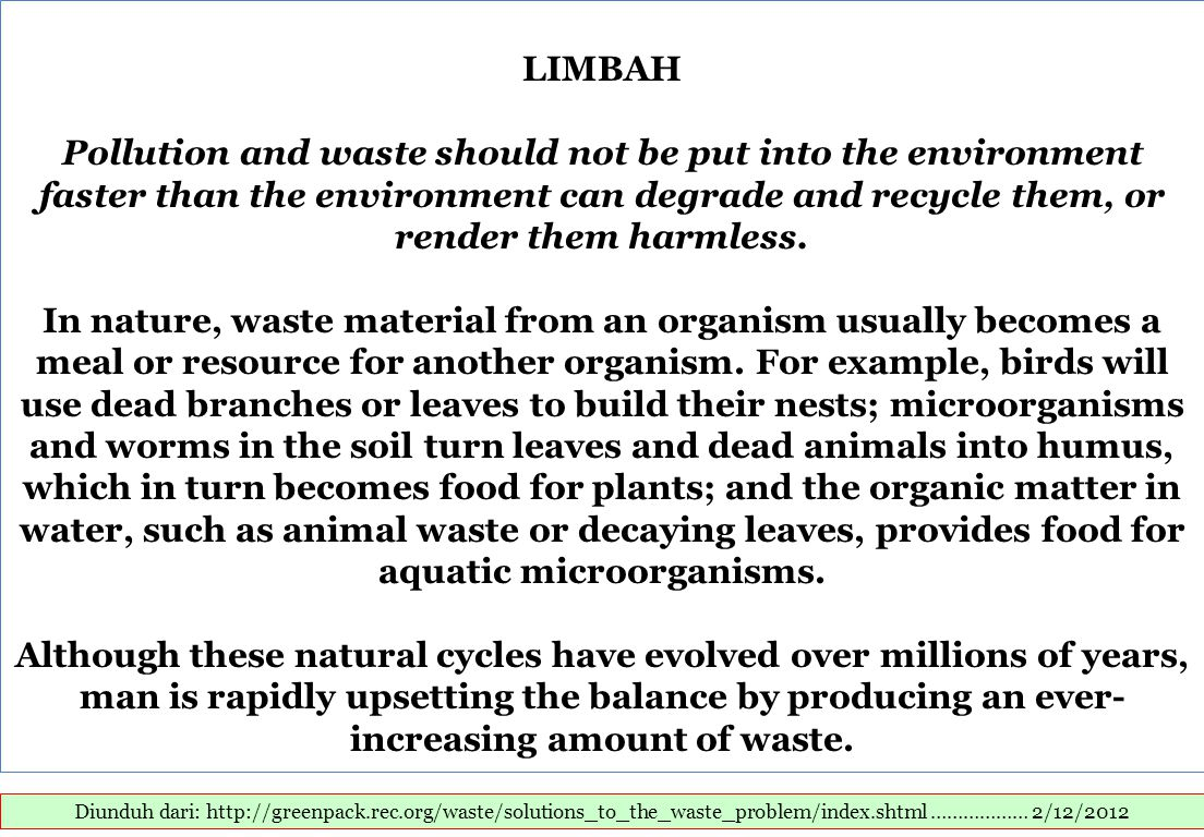 Diunduh dari: http://greenpack.rec.org/waste/solutions_to_the_waste_problem/index.shtml ……………… 2/12/2012 LIMBAH Pollution and waste should not be put into the environment faster than the environment can degrade and recycle them, or render them harmless.