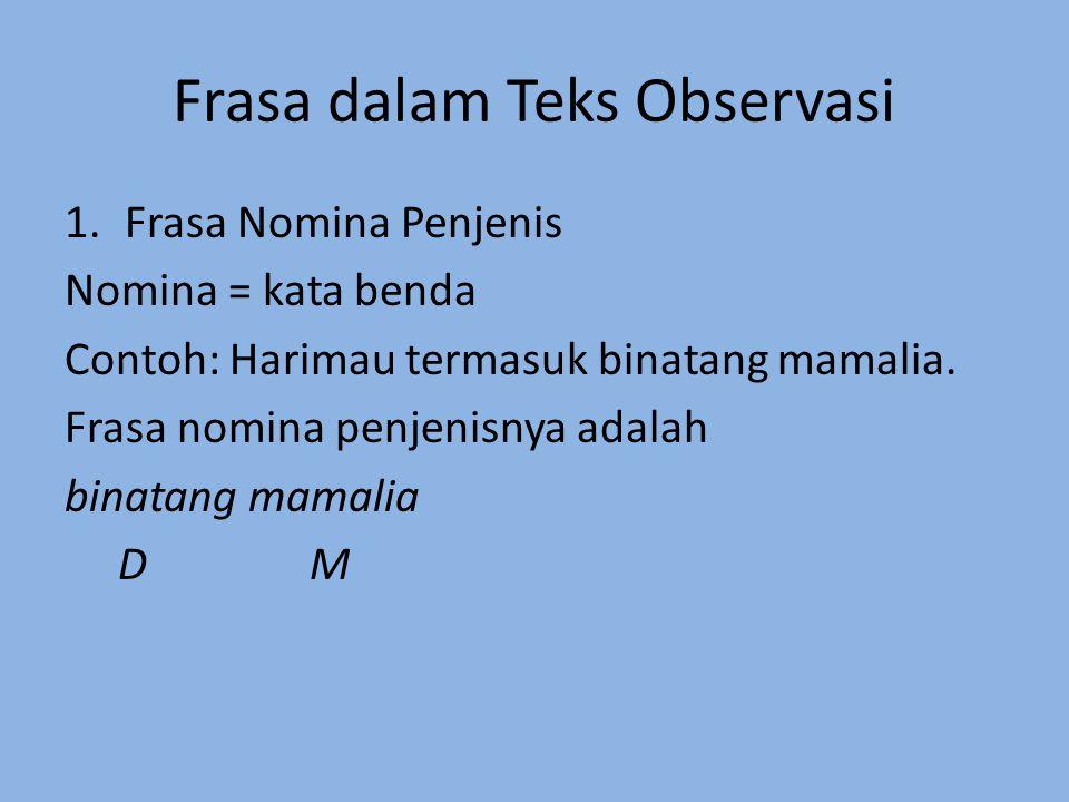 Frasa dalam Teks Observasi 1.Frasa Nomina Penjenis Nomina = kata benda Contoh: Harimau termasuk binatang mamalia. Frasa nomina penjenisnya adalah bina