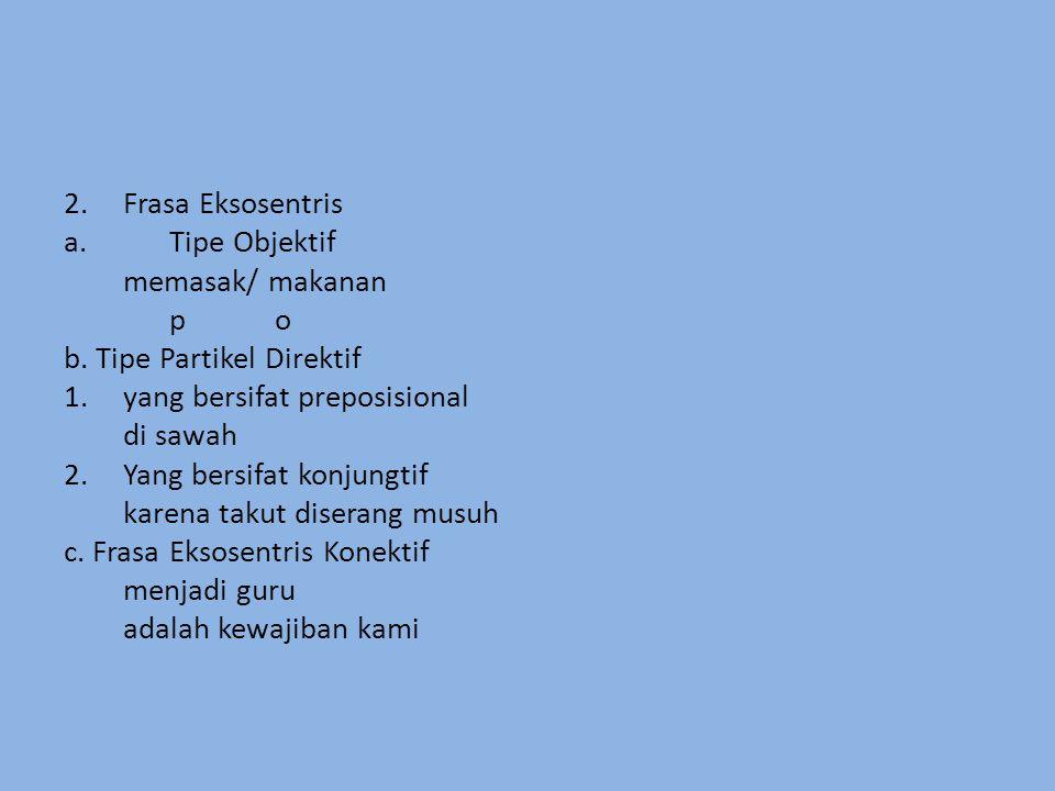 2.Frasa Eksosentris a.Tipe Objektif memasak/ makanan po b. Tipe Partikel Direktif 1.yang bersifat preposisional di sawah 2.Yang bersifat konjungtif ka