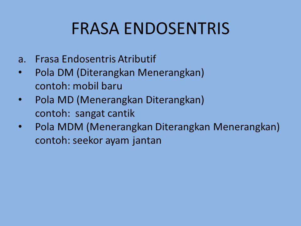 FRASA ENDOSENTRIS a.Frasa Endosentris Atributif Pola DM (Diterangkan Menerangkan) contoh: mobil baru Pola MD (Menerangkan Diterangkan) contoh: sangat