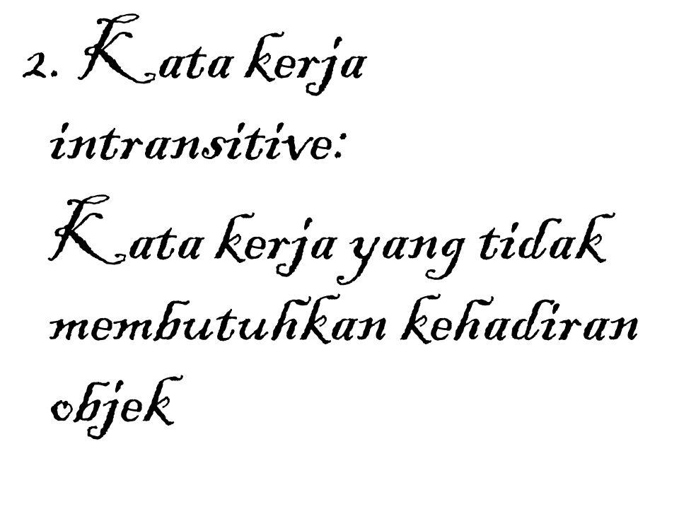2. Kata kerja intransitive: Kata kerja yang tidak membutuhkan kehadiran objek
