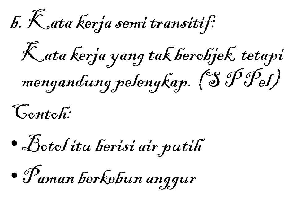 b. Kata kerja semi transitif: Kata kerja yang tak berobjek, tetapi mengandung pelengkap. (S P Pel) Contoh: Botol itu berisi air putih Paman berkebun a