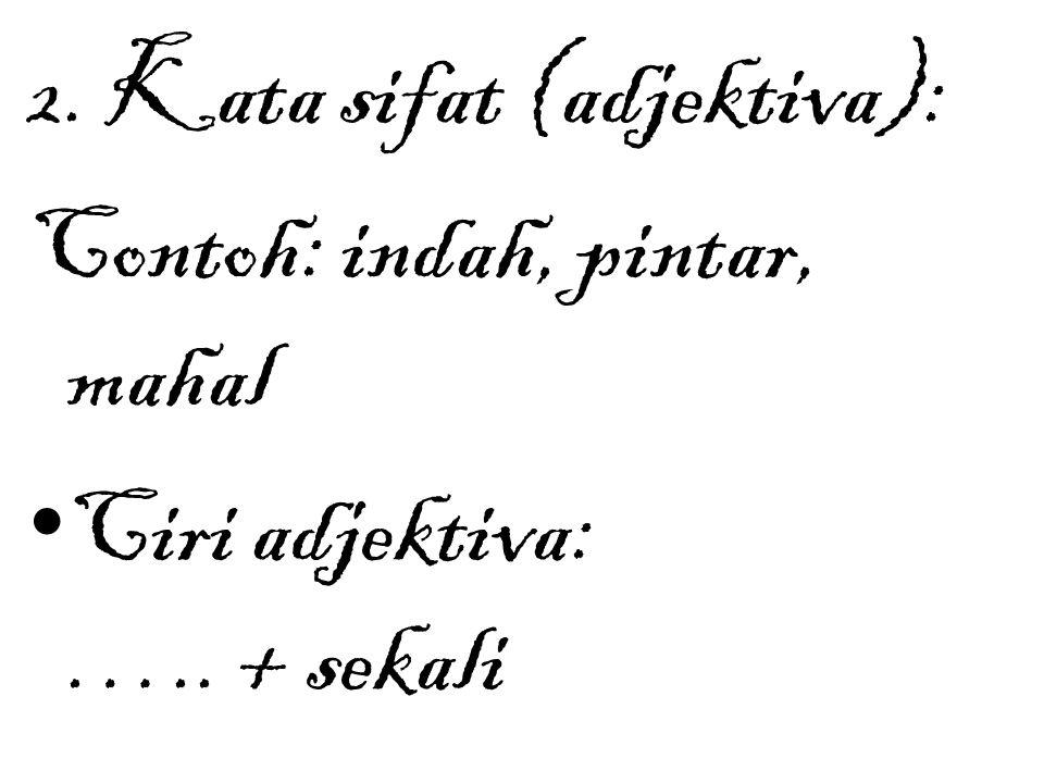 2. Kata sifat (adjektiva): Contoh: indah, pintar, mahal Ciri adjektiva: ….. + sekali