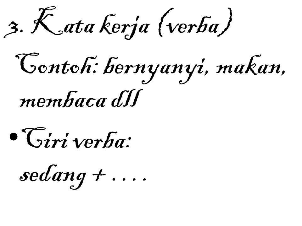 3. Kata kerja (verba) Contoh: bernyanyi, makan, membaca dll Ciri verba: sedang + ….