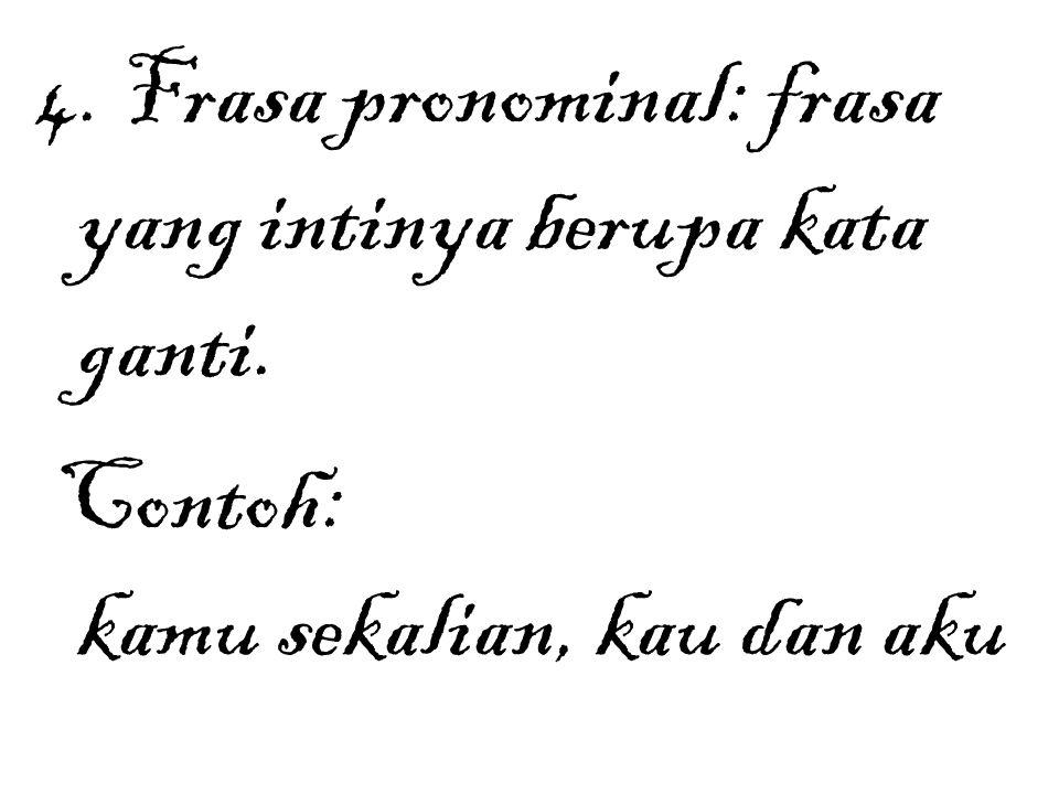 4. Frasa pronominal: frasa yang intinya berupa kata ganti. Contoh: kamu sekalian, kau dan aku