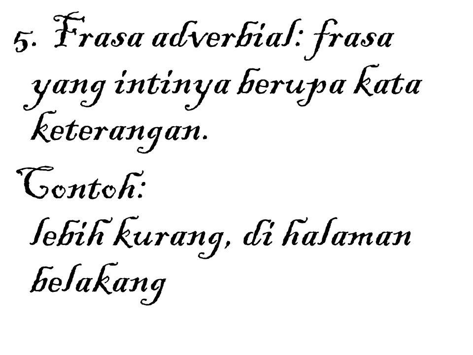 5. Frasa adverbial: frasa yang intinya berupa kata keterangan. Contoh: lebih kurang, di halaman belakang