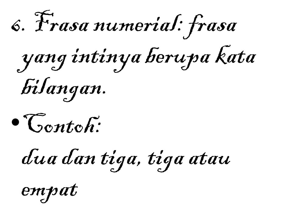 6. Frasa numerial: frasa yang intinya berupa kata bilangan. Contoh: dua dan tiga, tiga atau empat