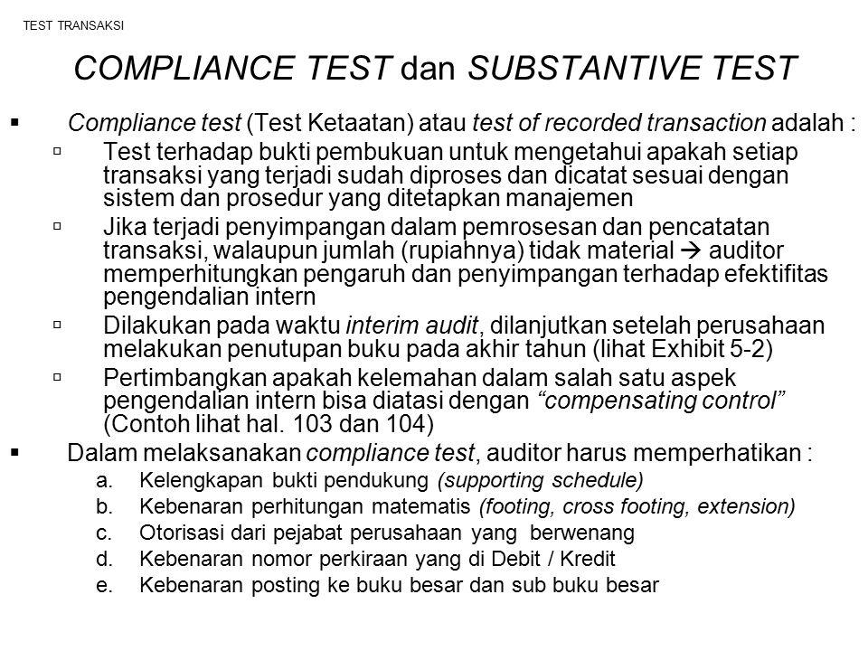 TEST TRANSAKSI  Substantive test, adalah :  Test terhadap kewajaran saldo perkiraan laporan keuangan  Jenis Kertas Kerja yang dibuat : Working Balance Sheet (WBS) Working Profit and Loss (WPL) Top Schedule (TS) Supporting Schedule (SS)  Kesalahan yang ditemukan  pertimbangkan tingkat materialitas  Material  auditor usulkan audit adjusment, jika klien tidak setuju, auditor tidak boleh memberikan Unqualified  Tidak material (immaterial)  auditor tidak perlu memaksakan usulan adjustment, karena tidak mempengaruhi opini akuntan publik  Prosedur pemeriksaan dalam substantive test :  Inventarisasi aktiva tetap  Observasi atas stock opname  Konfirmasi piutang, utang dan bank  Subsequent collection dan subsequent payment  Kas opname  Pemeriksaan rekonsiliasi bank dll