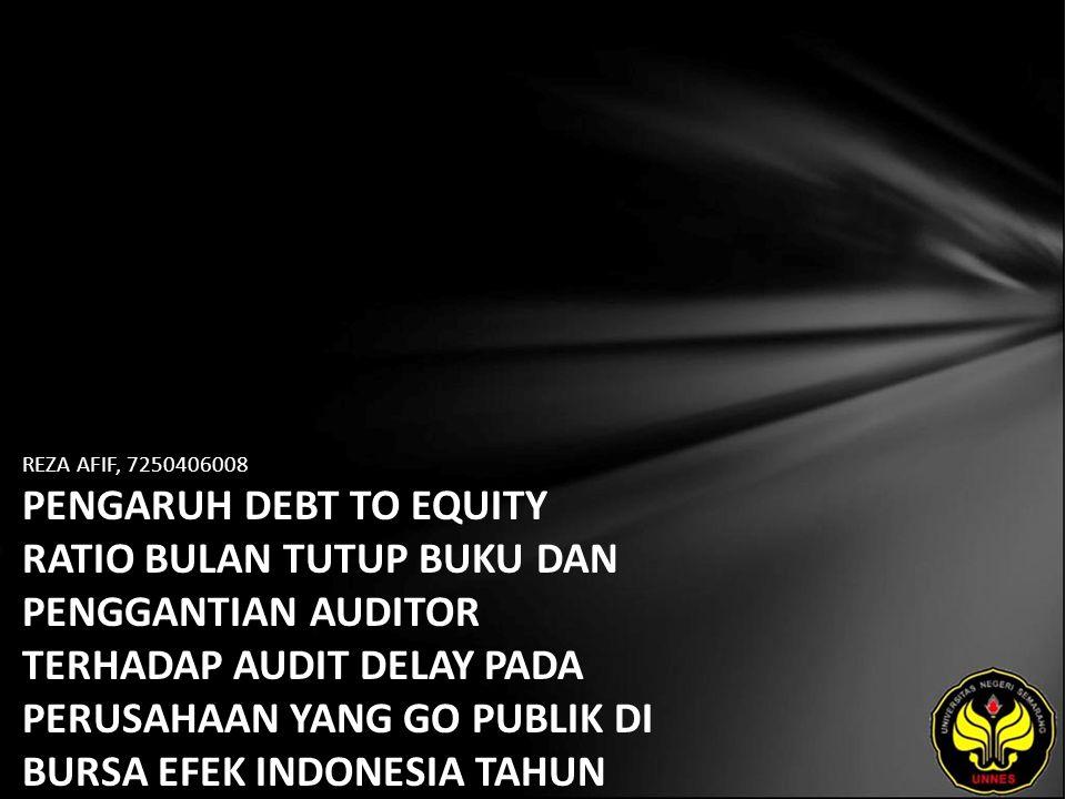 REZA AFIF, 7250406008 PENGARUH DEBT TO EQUITY RATIO BULAN TUTUP BUKU DAN PENGGANTIAN AUDITOR TERHADAP AUDIT DELAY PADA PERUSAHAAN YANG GO PUBLIK DI BURSA EFEK INDONESIA TAHUN 2008-2009.