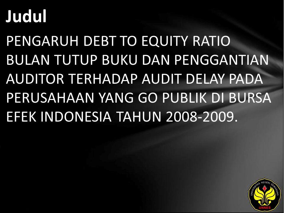 Judul PENGARUH DEBT TO EQUITY RATIO BULAN TUTUP BUKU DAN PENGGANTIAN AUDITOR TERHADAP AUDIT DELAY PADA PERUSAHAAN YANG GO PUBLIK DI BURSA EFEK INDONESIA TAHUN 2008-2009.