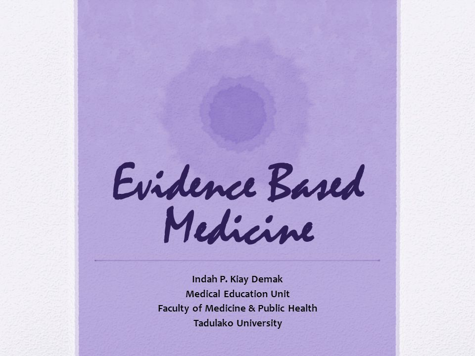 Evidence Based Medicine Indah P. Kiay Demak Medical Education Unit Faculty of Medicine & Public Health Tadulako University