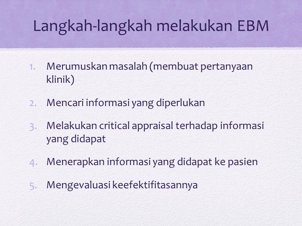 Langkah-langkah melakukan EBM 1.Merumuskan masalah (membuat pertanyaan klinik) 2.Mencari informasi yang diperlukan 3.Melakukan critical appraisal terhadap informasi yang didapat 4.Menerapkan informasi yang didapat ke pasien 5.Mengevaluasi keefektifitasannya