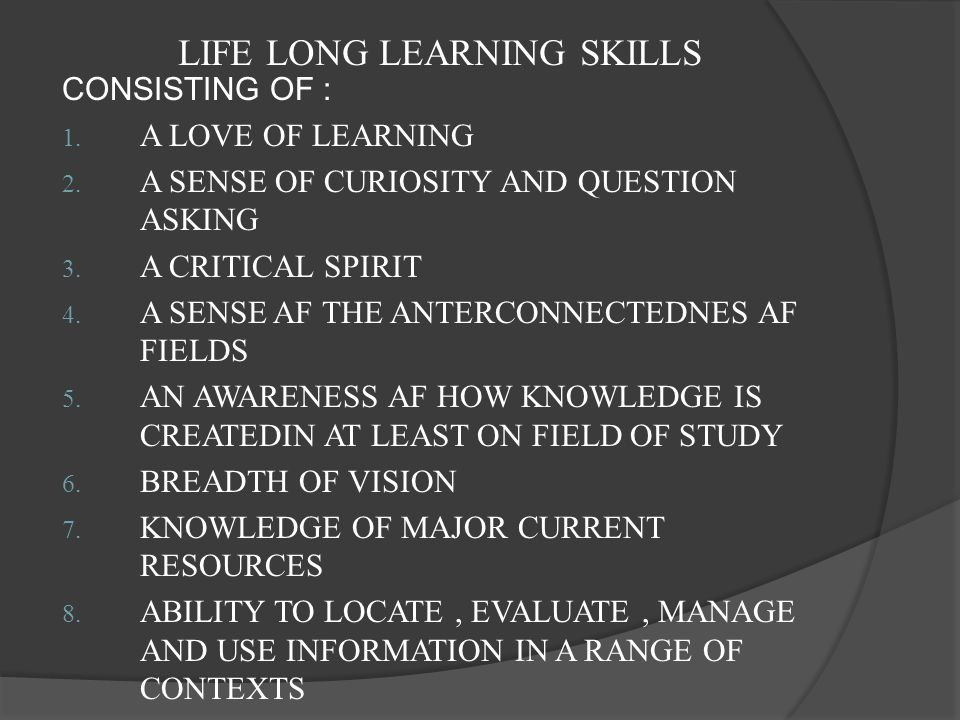 LIFE LONG LEARNING SKILLS CONSISTING OF : 1. A LOVE OF LEARNING 2. A SENSE OF CURIOSITY AND QUESTION ASKING 3. A CRITICAL SPIRIT 4. A SENSE AF THE ANT