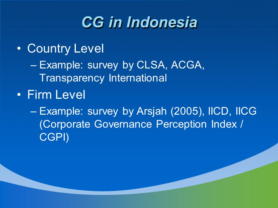 CG in Indonesia Country Level –Example: survey by CLSA, ACGA, Transparency International Firm Level –Example: survey by Arsjah (2005), IICD, IICG (Corporate Governance Perception Index / CGPI)