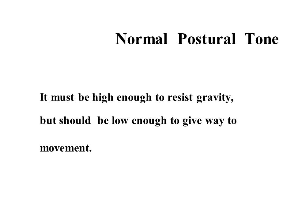 Normal Postural Tone It must be high enough to resist gravity, but should be low enough to give way to movement.