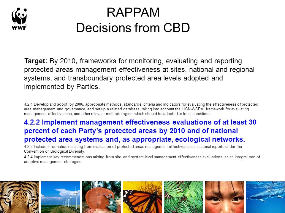 RAPPAM Decisions from CBD Target: By 2010, frameworks for monitoring, evaluating and reporting protected areas management effectiveness at sites, national and regional systems, and transboundary protected area levels adopted and implemented by Parties.